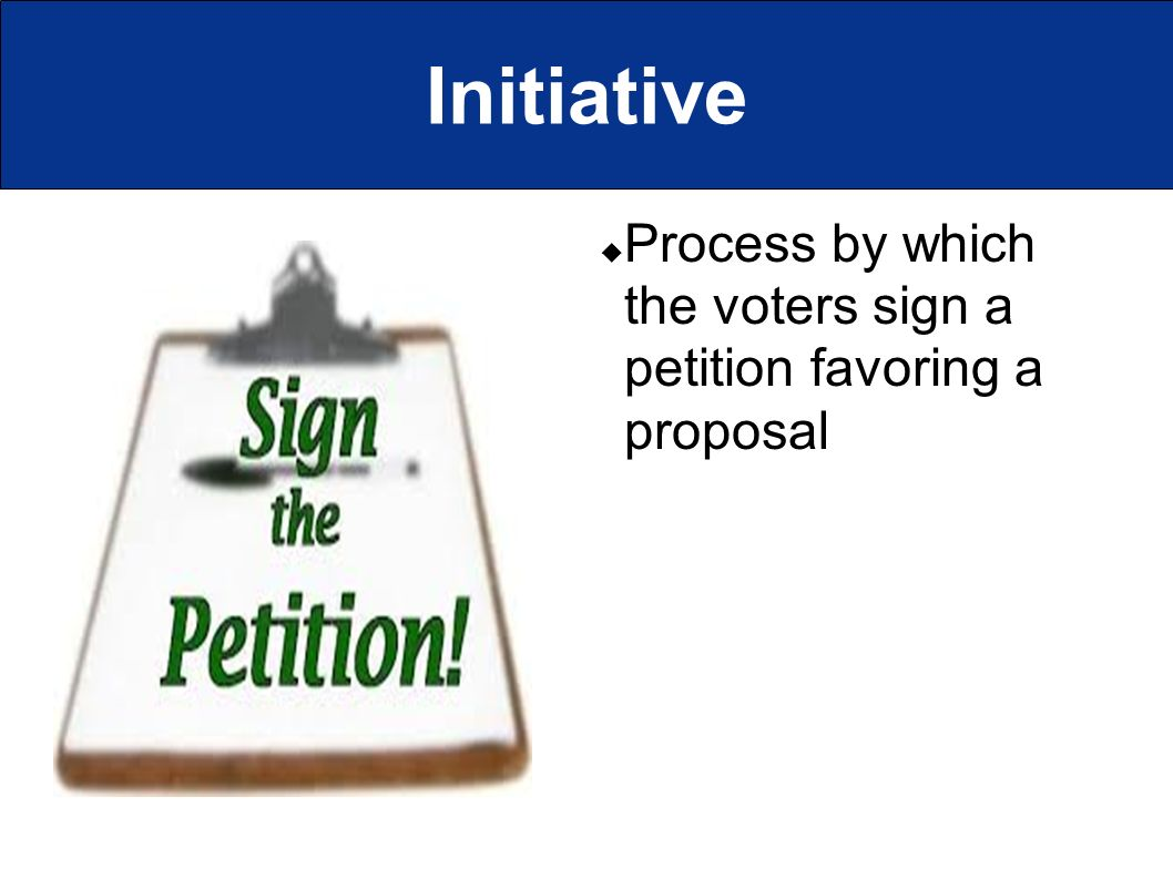Initiative  Process by which the voters sign a petition favoring a proposal