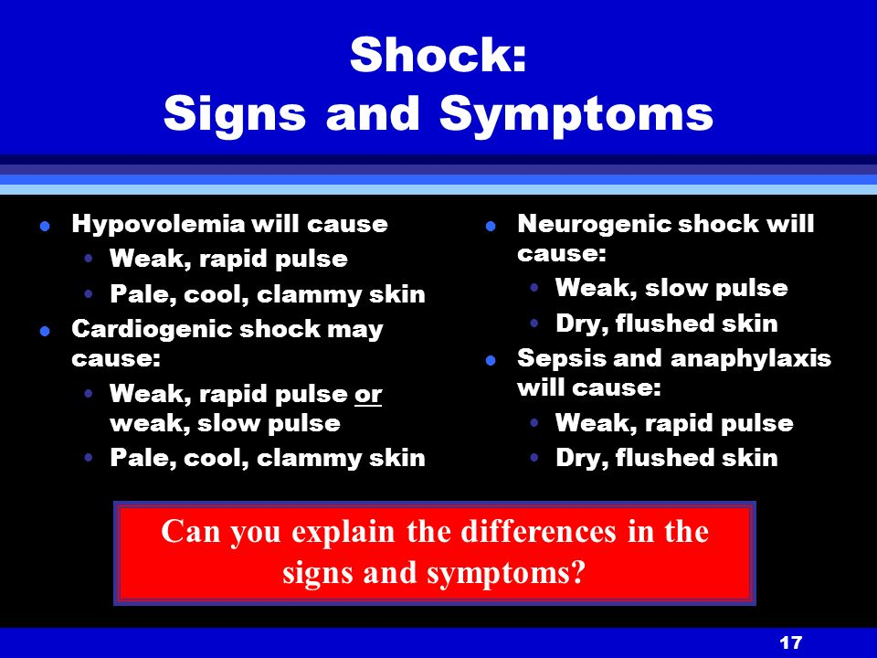 17 Shock: Signs and Symptoms l Hypovolemia will cause Weak, rapid pulse Pale, cool, clammy skin l Cardiogenic shock may cause: Weak, rapid pulse or weak, slow pulse Pale, cool, clammy skin l Neurogenic shock will cause: Weak, slow pulse Dry, flushed skin l Sepsis and anaphylaxis will cause: Weak, rapid pulse Dry, flushed skin Can you explain the differences in the signs and symptoms