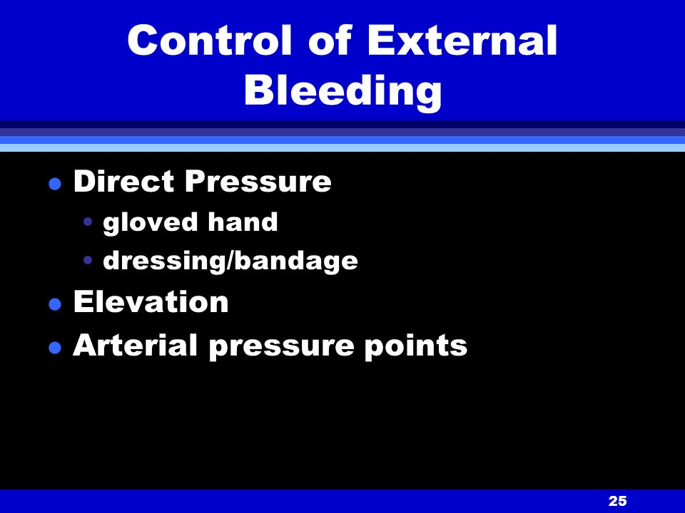 25 Control of External Bleeding l Direct Pressure gloved hand dressing/bandage l Elevation l Arterial pressure points