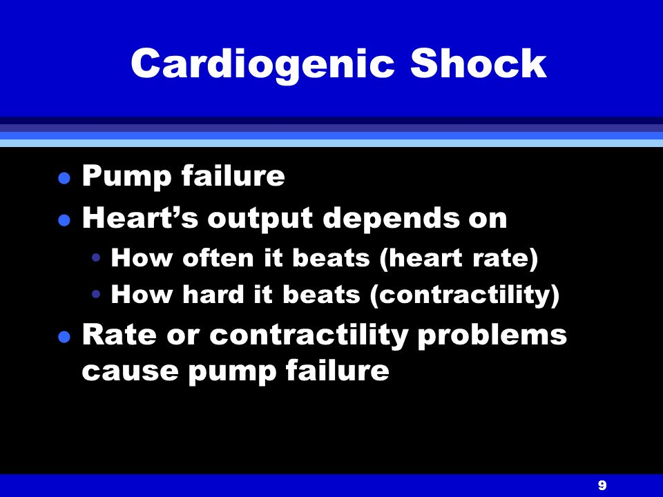 9 Cardiogenic Shock l Pump failure l Heart's output depends on How often it beats (heart rate) How hard it beats (contractility) l Rate or contractility problems cause pump failure