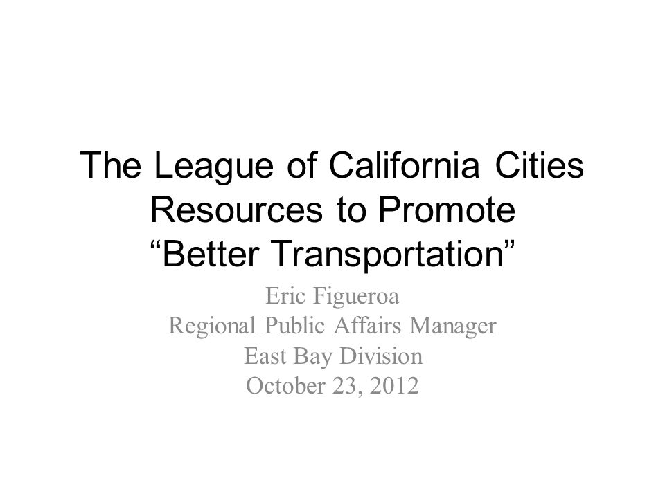 The League of California Cities Resources to Promote Better Transportation Eric Figueroa Regional Public Affairs Manager East Bay Division October 23, 2012