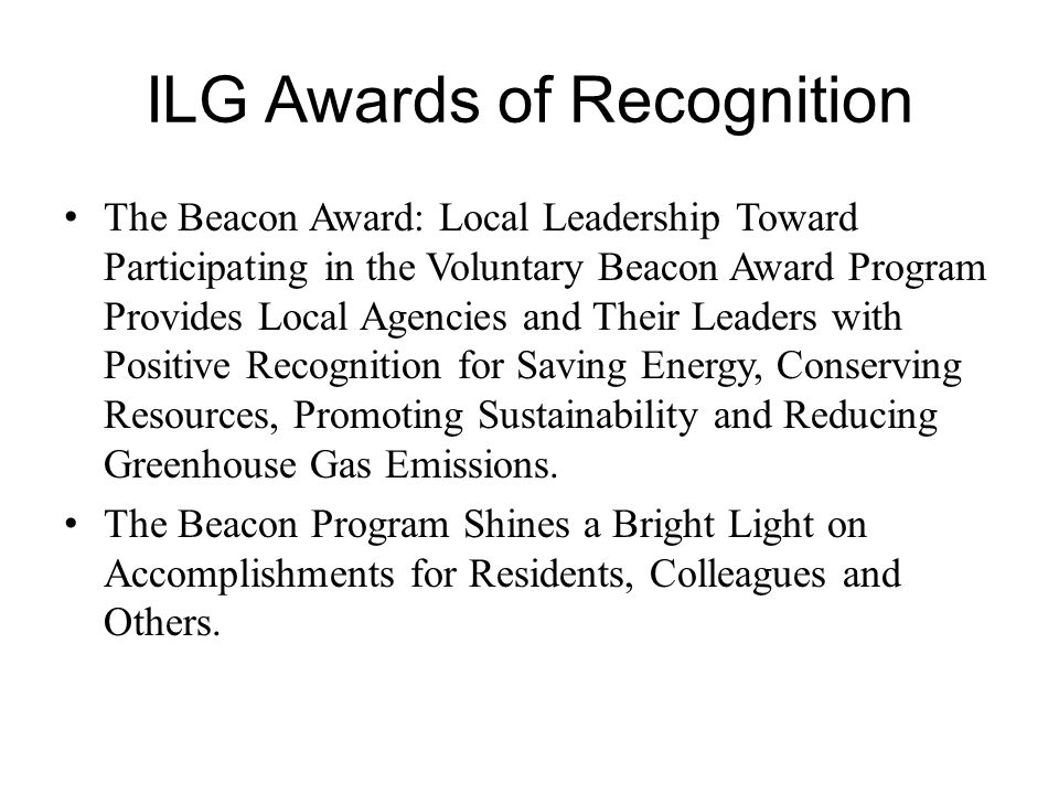 ILG Awards of Recognition The Beacon Award: Local Leadership Toward Participating in the Voluntary Beacon Award Program Provides Local Agencies and Their Leaders with Positive Recognition for Saving Energy, Conserving Resources, Promoting Sustainability and Reducing Greenhouse Gas Emissions.