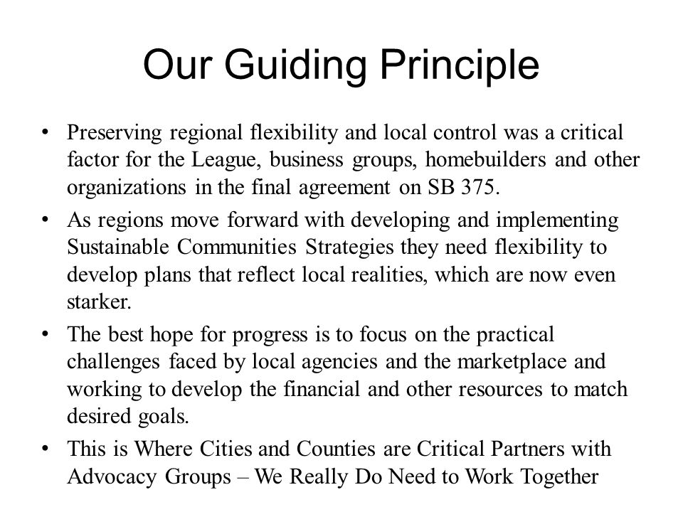 Our Guiding Principle Preserving regional flexibility and local control was a critical factor for the League, business groups, homebuilders and other organizations in the final agreement on SB 375.