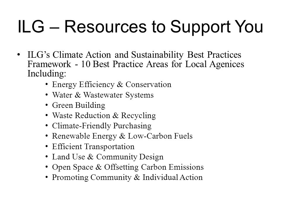 ILG – Resources to Support You ILG's Climate Action and Sustainability Best Practices Framework - 10 Best Practice Areas for Local Agenices Including: Energy Efficiency & Conservation Water & Wastewater Systems Green Building Waste Reduction & Recycling Climate-Friendly Purchasing Renewable Energy & Low-Carbon Fuels Efficient Transportation Land Use & Community Design Open Space & Offsetting Carbon Emissions Promoting Community & Individual Action
