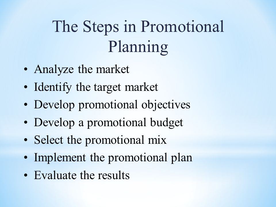 The Steps in Promotional Planning Analyze the market Identify the target market Develop promotional objectives Develop a promotional budget Select the promotional mix Implement the promotional plan Evaluate the results