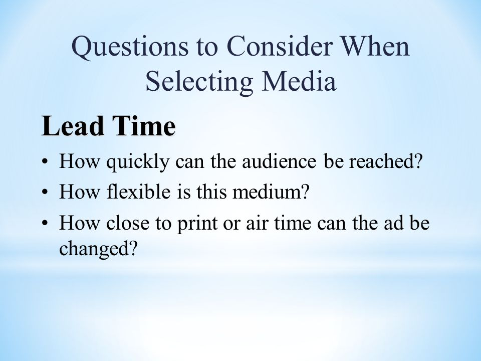 Questions to Consider When Selecting Media Lead Time How quickly can the audience be reached.