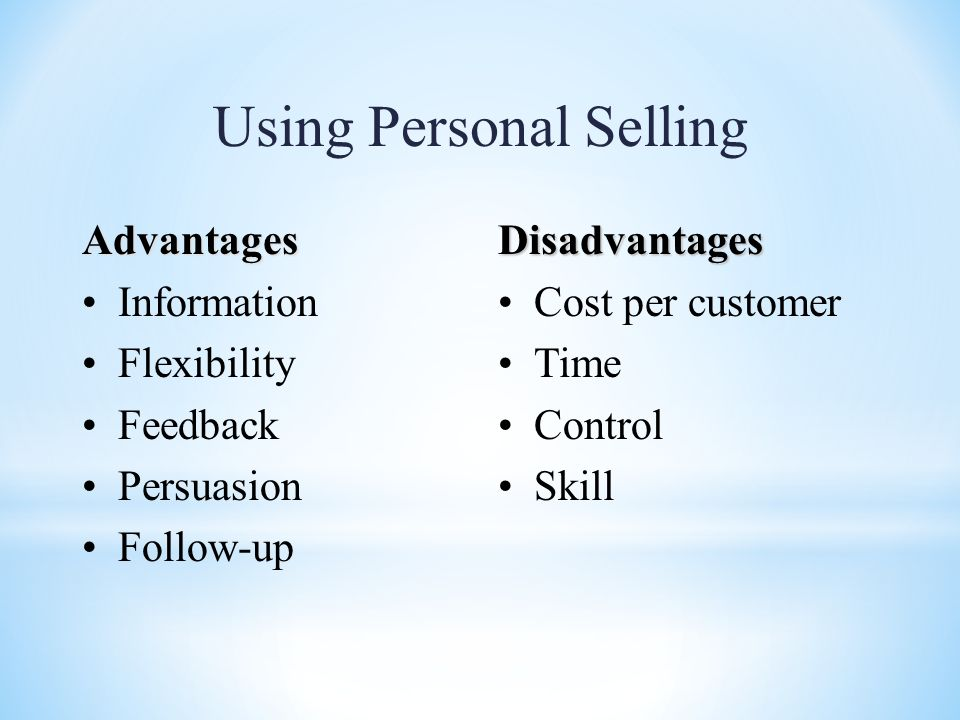 Using Personal Selling Advantages Information Flexibility Feedback Persuasion Follow-upDisadvantages Cost per customer Time Control Skill
