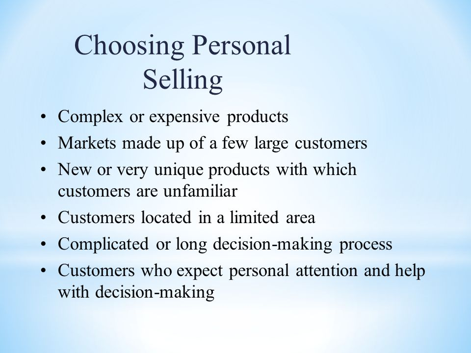 Choosing Personal Selling Complex or expensive products Markets made up of a few large customers New or very unique products with which customers are unfamiliar Customers located in a limited area Complicated or long decision-making process Customers who expect personal attention and help with decision-making