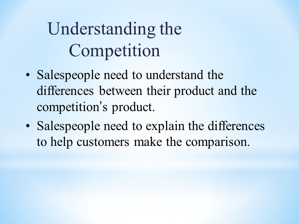Understanding the Competition Salespeople need to understand the differences between their product and the competition ' s product.