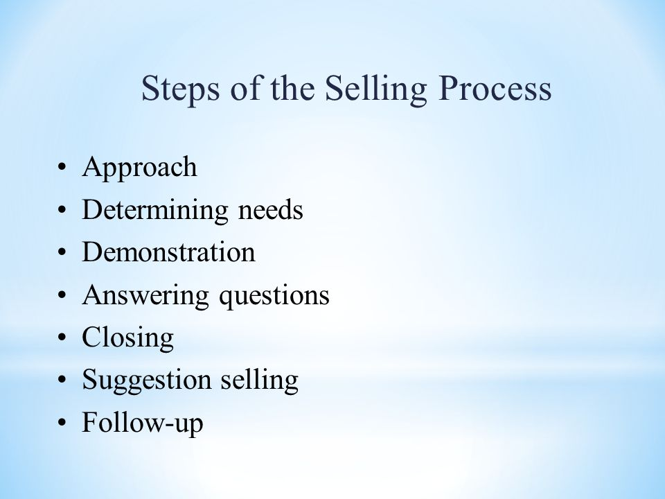 Steps of the Selling Process Approach Determining needs Demonstration Answering questions Closing Suggestion selling Follow-up