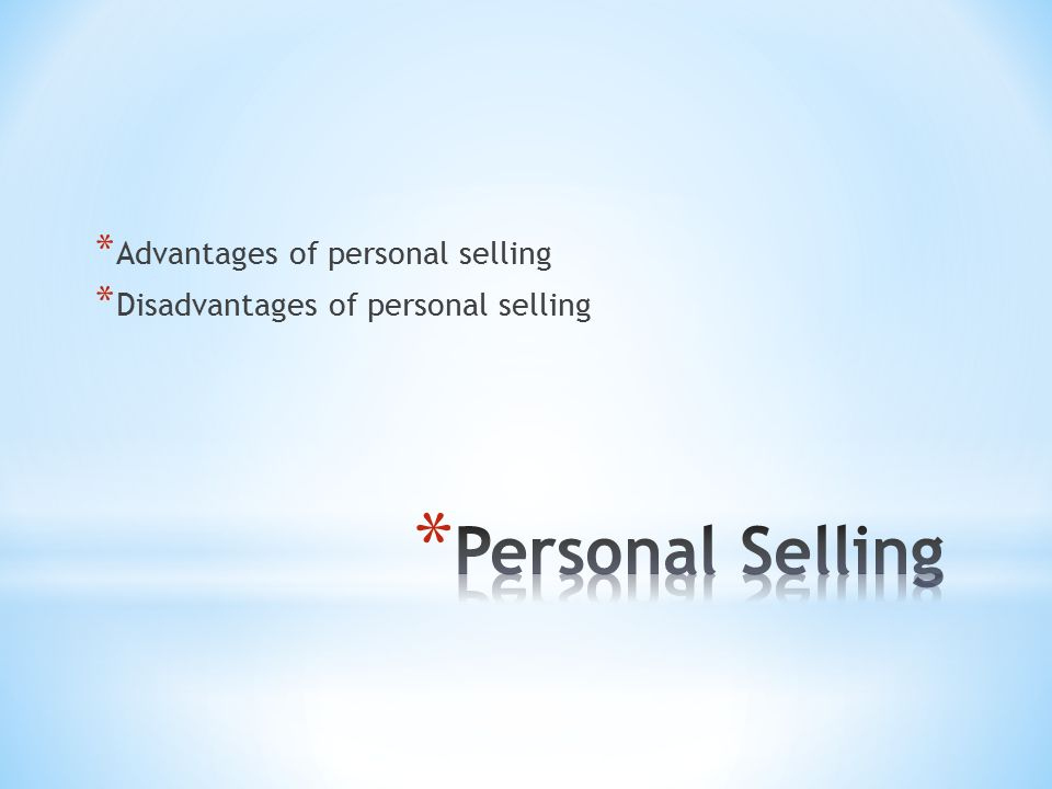 * Advantages of personal selling * Disadvantages of personal selling