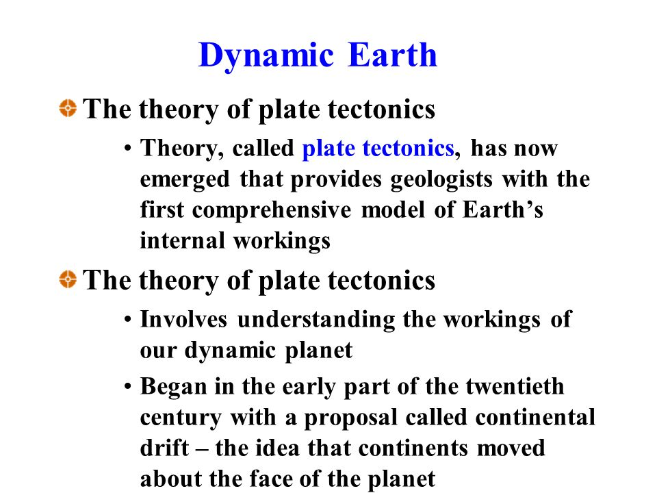 Dynamic Earth The theory of plate tectonics Theory, called plate tectonics, has now emerged that provides geologists with the first comprehensive model of Earth's internal workings The theory of plate tectonics Involves understanding the workings of our dynamic planet Began in the early part of the twentieth century with a proposal called continental drift – the idea that continents moved about the face of the planet