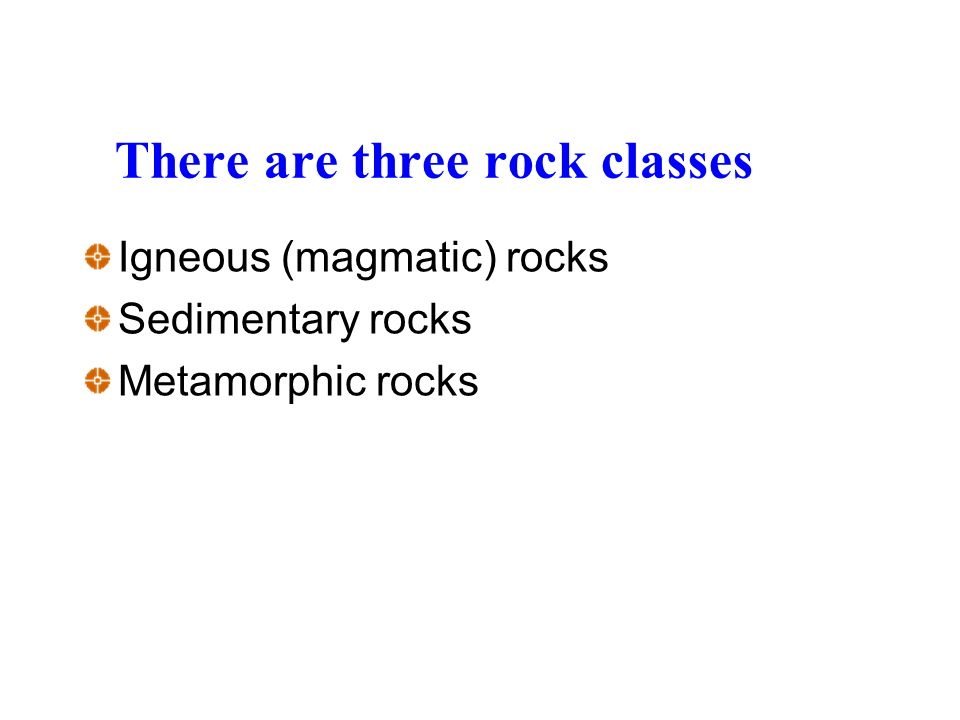 There are three rock classes Igneous (magmatic) rocks Sedimentary rocks Metamorphic rocks