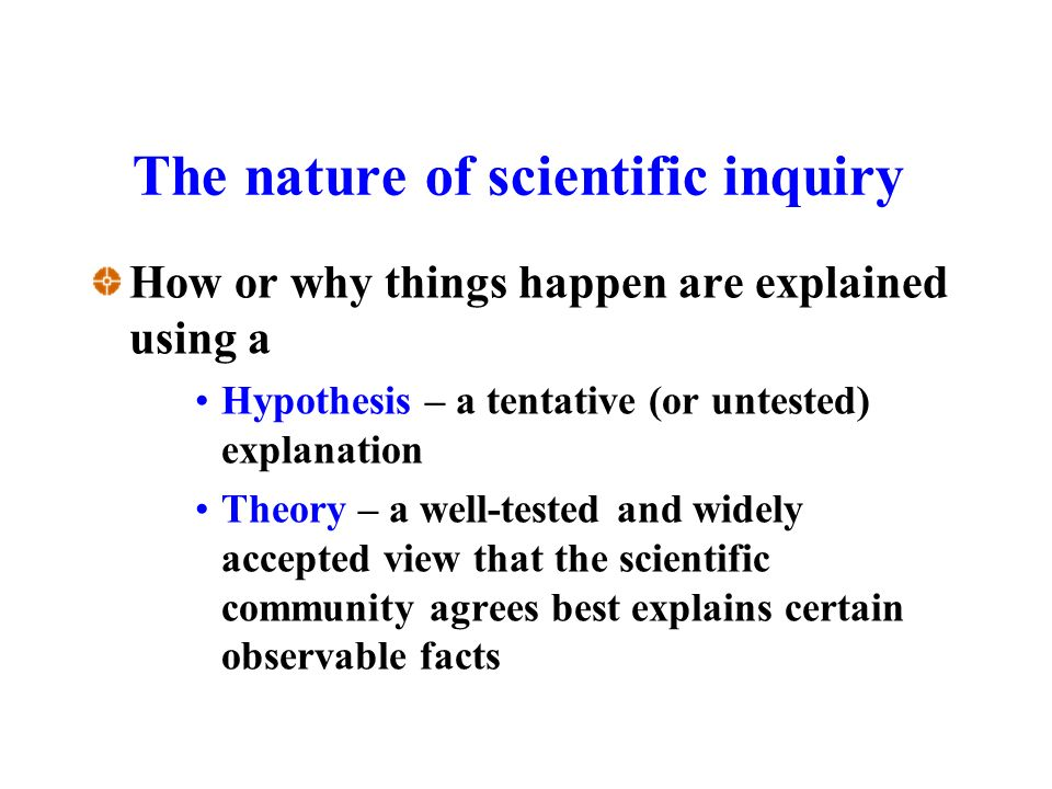 The nature of scientific inquiry How or why things happen are explained using a Hypothesis – a tentative (or untested) explanation Theory – a well-tested and widely accepted view that the scientific community agrees best explains certain observable facts