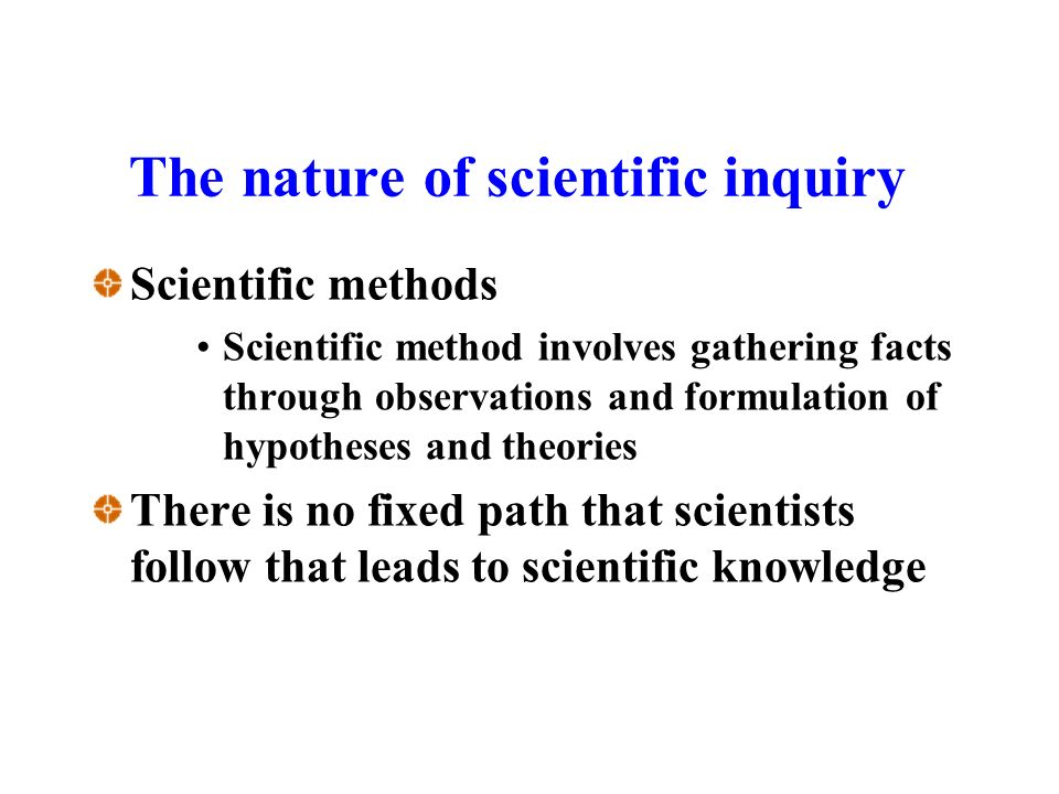 The nature of scientific inquiry Scientific methods Scientific method involves gathering facts through observations and formulation of hypotheses and theories There is no fixed path that scientists follow that leads to scientific knowledge