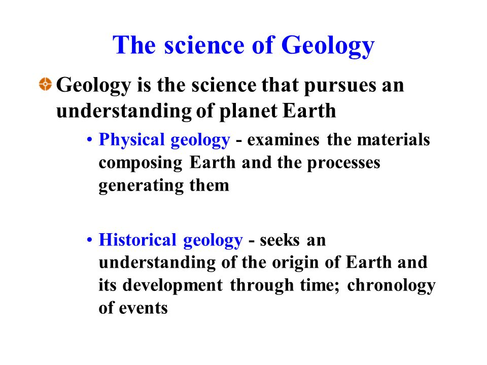 The science of Geology Geology is the science that pursues an understanding of planet Earth Physical geology - examines the materials composing Earth and the processes generating them Historical geology - seeks an understanding of the origin of Earth and its development through time; chronology of events