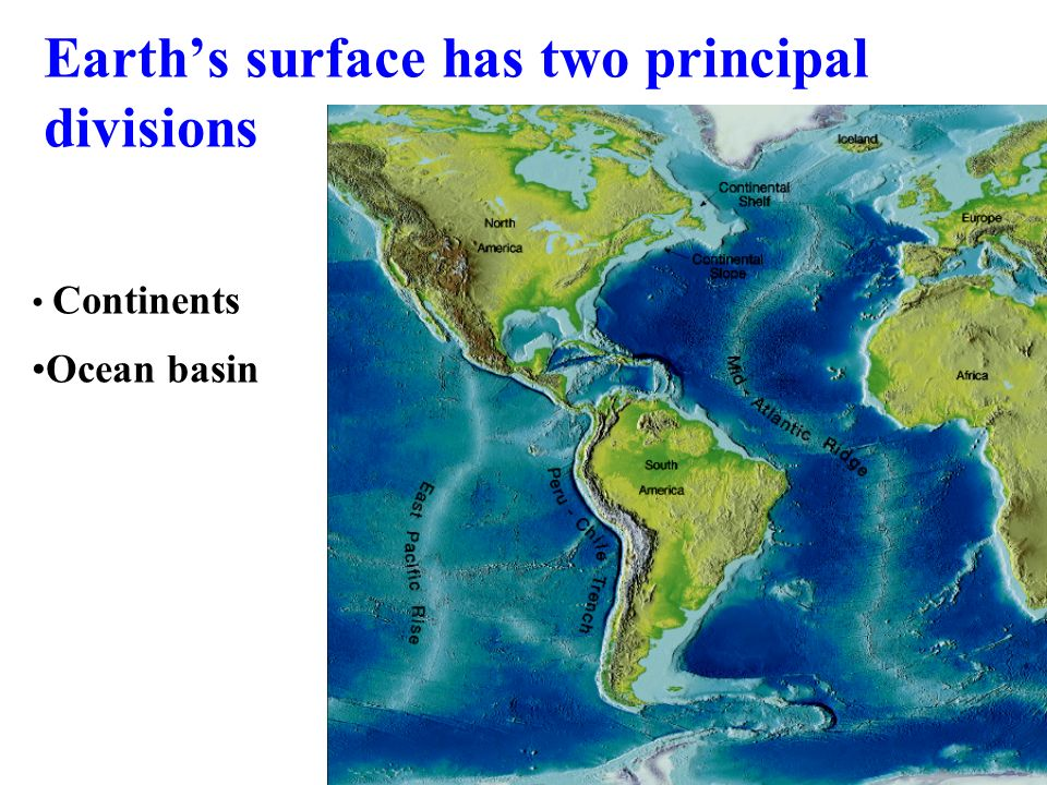Earth's surface has two principal divisions Continents Ocean basin