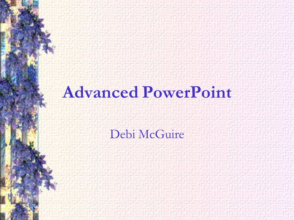 Advanced PowerPoint Debi McGuire