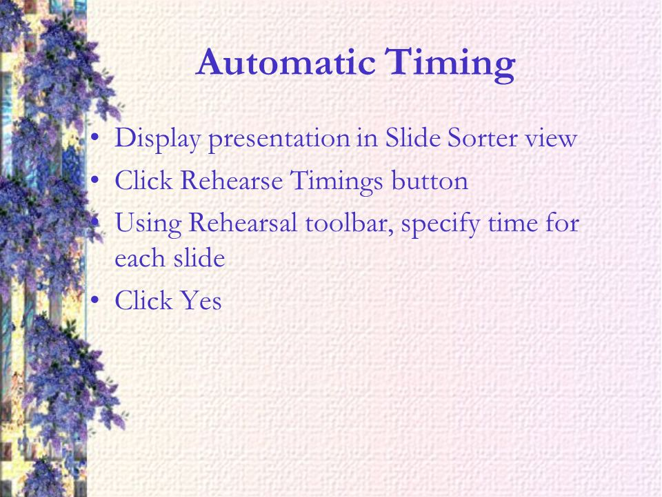 Automatic Timing Display presentation in Slide Sorter view Click Rehearse Timings button Using Rehearsal toolbar, specify time for each slide Click Yes