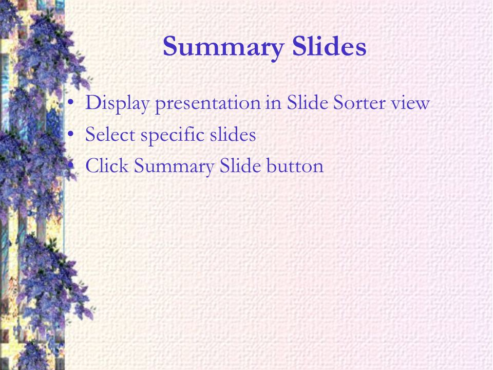 Summary Slides Display presentation in Slide Sorter view Select specific slides Click Summary Slide button