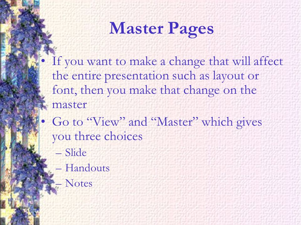 Master Pages If you want to make a change that will affect the entire presentation such as layout or font, then you make that change on the master Go to View and Master which gives you three choices –Slide –Handouts –Notes