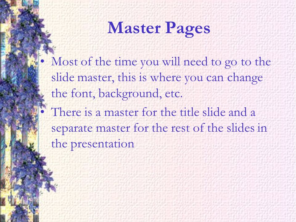 Master Pages Most of the time you will need to go to the slide master, this is where you can change the font, background, etc.