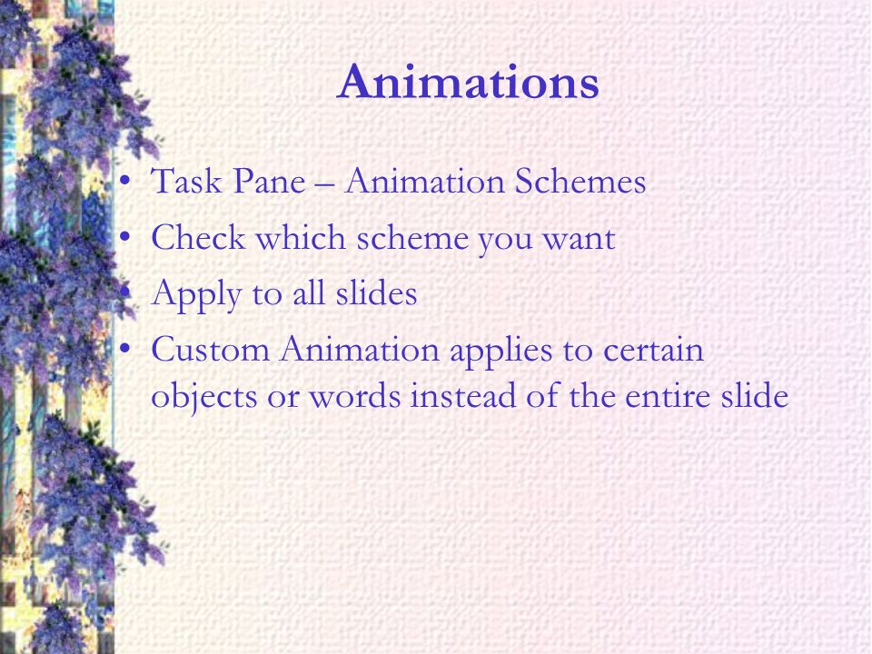 Animations Task Pane – Animation Schemes Check which scheme you want Apply to all slides Custom Animation applies to certain objects or words instead of the entire slide