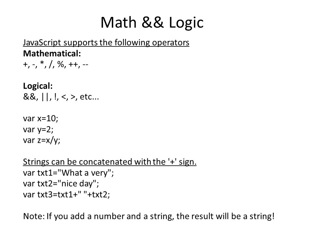 Math && Logic JavaScript supports the following operators Mathematical: +, -, *, /, %, ++, -- Logical: &&, ||, !,, etc...