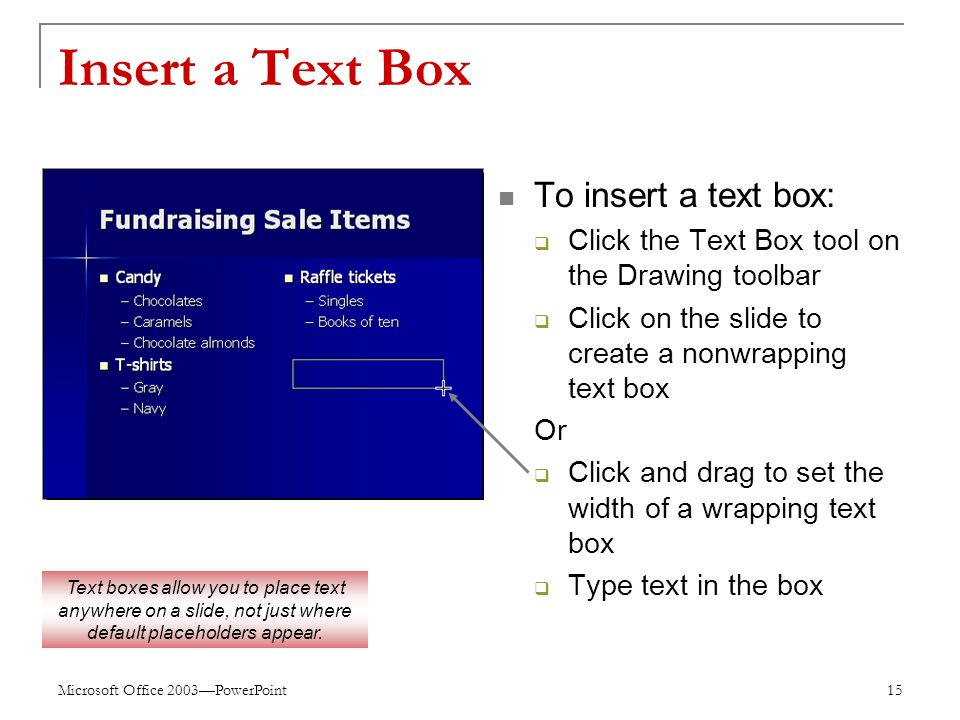 Microsoft Office 2003—PowerPoint 15 Insert a Text Box To insert a text box:  Click the Text Box tool on the Drawing toolbar  Click on the slide to create a nonwrapping text box Or  Click and drag to set the width of a wrapping text box  Type text in the box Text boxes allow you to place text anywhere on a slide, not just where default placeholders appear.