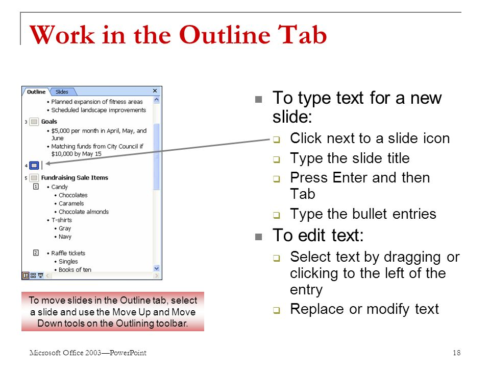 Microsoft Office 2003—PowerPoint 18 Work in the Outline Tab To type text for a new slide:  Click next to a slide icon  Type the slide title  Press Enter and then Tab  Type the bullet entries To edit text:  Select text by dragging or clicking to the left of the entry  Replace or modify text To move slides in the Outline tab, select a slide and use the Move Up and Move Down tools on the Outlining toolbar.