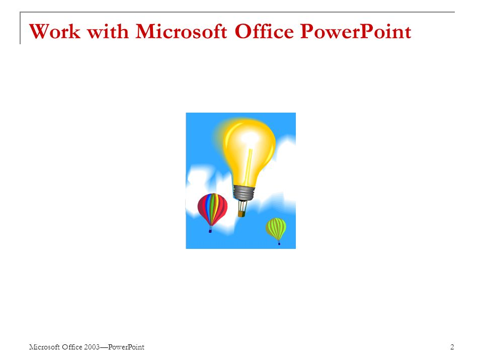 Microsoft Office 2003—PowerPoint 2 Work with Microsoft Office PowerPoint