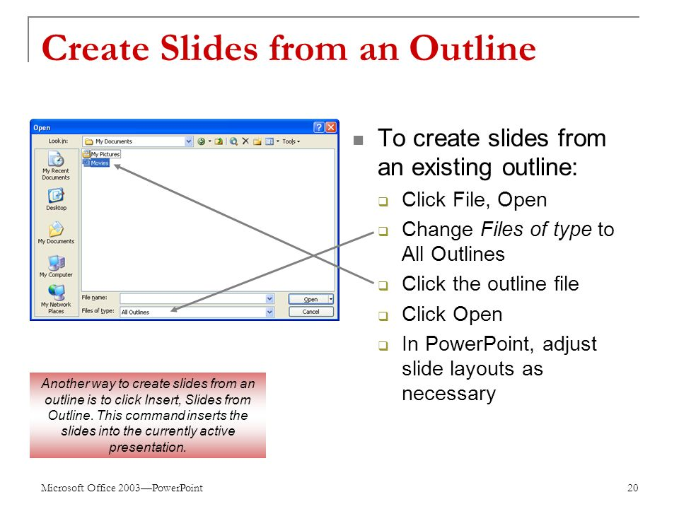 Microsoft Office 2003—PowerPoint 20 Create Slides from an Outline To create slides from an existing outline:  Click File, Open  Change Files of type to All Outlines  Click the outline file  Click Open  In PowerPoint, adjust slide layouts as necessary Another way to create slides from an outline is to click Insert, Slides from Outline.