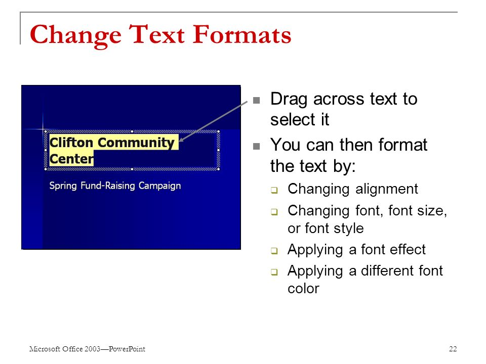 Microsoft Office 2003—PowerPoint 22 Change Text Formats Drag across text to select it You can then format the text by:  Changing alignment  Changing font, font size, or font style  Applying a font effect  Applying a different font color