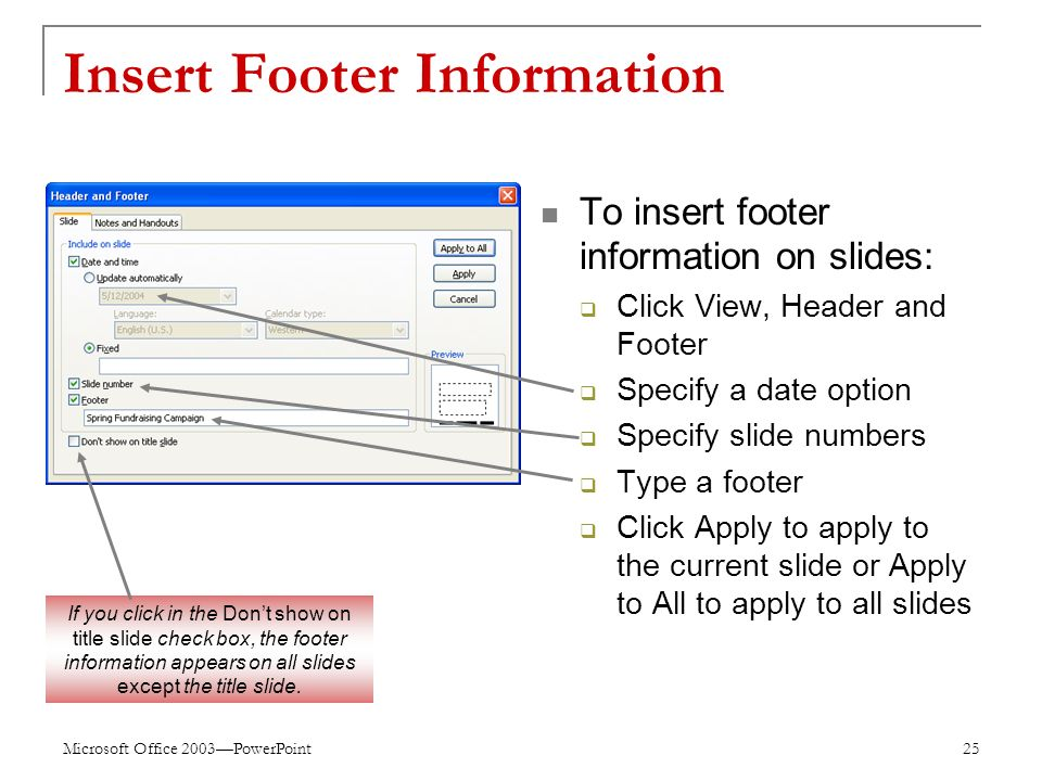 Microsoft Office 2003—PowerPoint 25 Insert Footer Information To insert footer information on slides:  Click View, Header and Footer  Specify a date option  Specify slide numbers  Type a footer  Click Apply to apply to the current slide or Apply to All to apply to all slides If you click in the Don't show on title slide check box, the footer information appears on all slides except the title slide.