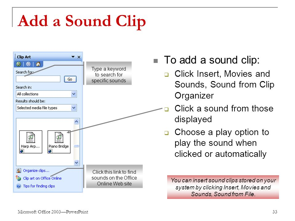 Microsoft Office 2003—PowerPoint 33 Add a Sound Clip To add a sound clip:  Click Insert, Movies and Sounds, Sound from Clip Organizer  Click a sound from those displayed  Choose a play option to play the sound when clicked or automatically Type a keyword to search for specific sounds Click this link to find sounds on the Office Online Web site You can insert sound clips stored on your system by clicking Insert, Movies and Sounds, Sound from File.