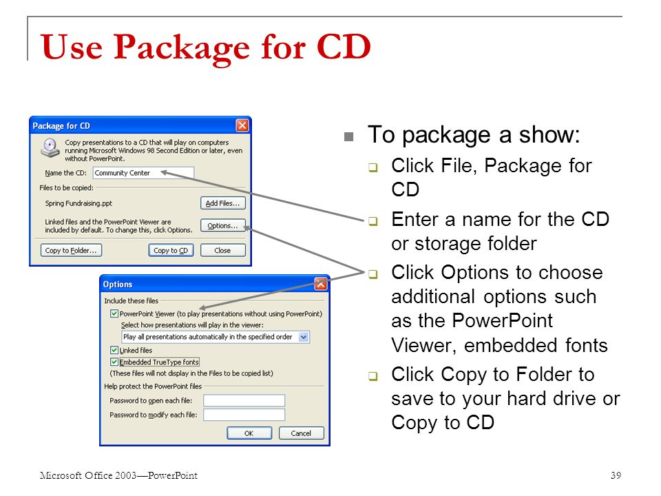 Microsoft Office 2003—PowerPoint 39 Use Package for CD To package a show:  Click File, Package for CD  Enter a name for the CD or storage folder  Click Options to choose additional options such as the PowerPoint Viewer, embedded fonts  Click Copy to Folder to save to your hard drive or Copy to CD