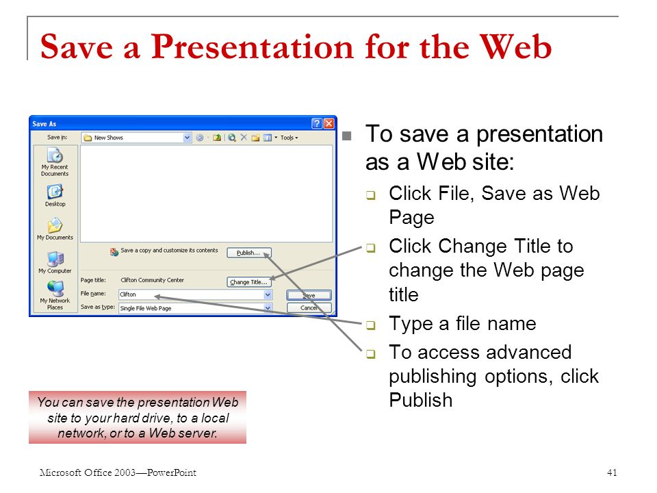 Microsoft Office 2003—PowerPoint 41 Save a Presentation for the Web To save a presentation as a Web site:  Click File, Save as Web Page  Click Change Title to change the Web page title  Type a file name  To access advanced publishing options, click Publish You can save the presentation Web site to your hard drive, to a local network, or to a Web server.