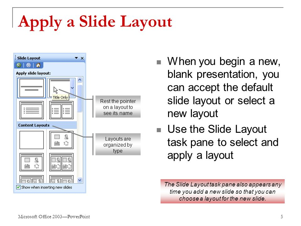 Microsoft Office 2003—PowerPoint 5 Apply a Slide Layout When you begin a new, blank presentation, you can accept the default slide layout or select a new layout Use the Slide Layout task pane to select and apply a layout Rest the pointer on a layout to see its name Layouts are organized by type The Slide Layout task pane also appears any time you add a new slide so that you can choose a layout for the new slide.