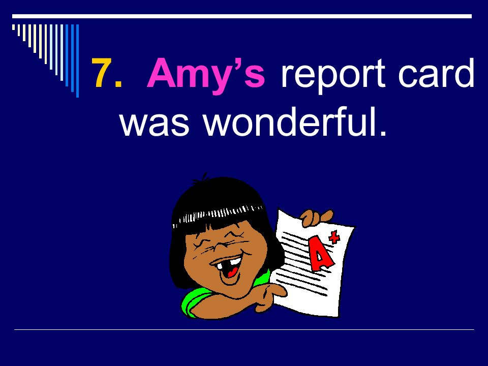 7. Amy report card was wonderful.