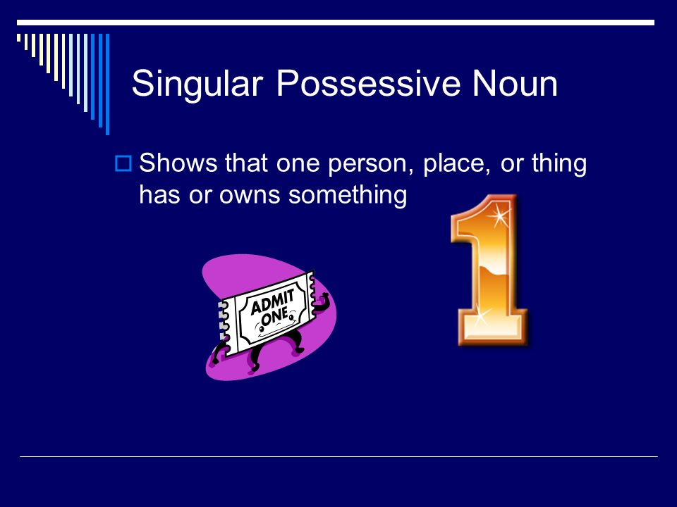  Possessive nouns are used to show possession (owning, or having).