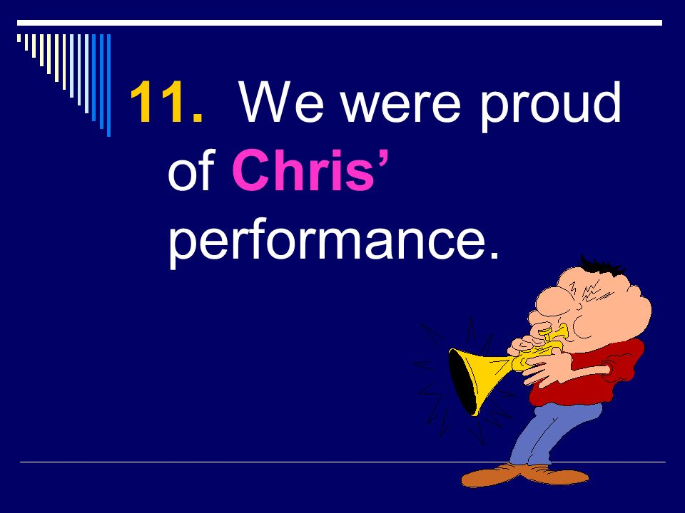 11. We were proud of Chris performance.