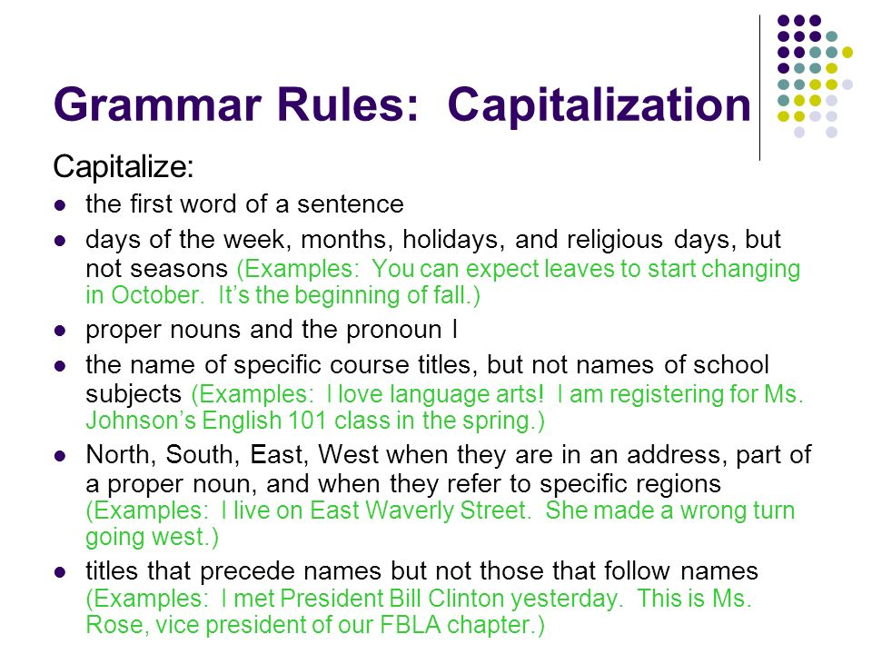 Grammar Rules: Capitalization Capitalize: the first word of a sentence days of the week, months, holidays, and religious days, but not seasons (Examples: You can expect leaves to start changing in October.