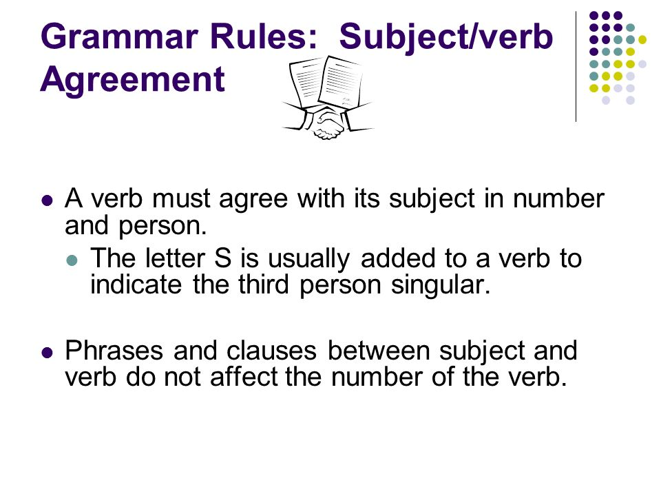 Grammar Rules: Subject/verb Agreement A verb must agree with its subject in number and person.