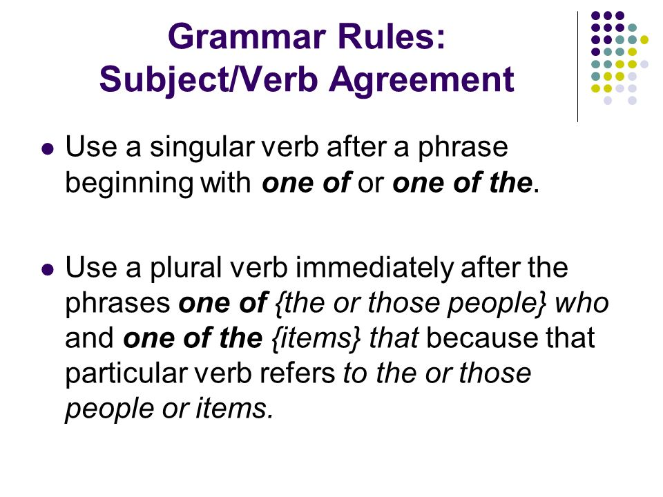 Grammar Rules: Subject/Verb Agreement Use a singular verb after a phrase beginning with one of or one of the.