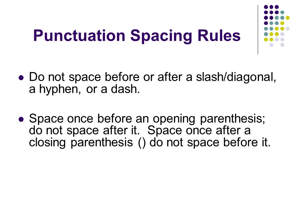 Punctuation Spacing Rules Do not space before or after a slash/diagonal, a hyphen, or a dash.