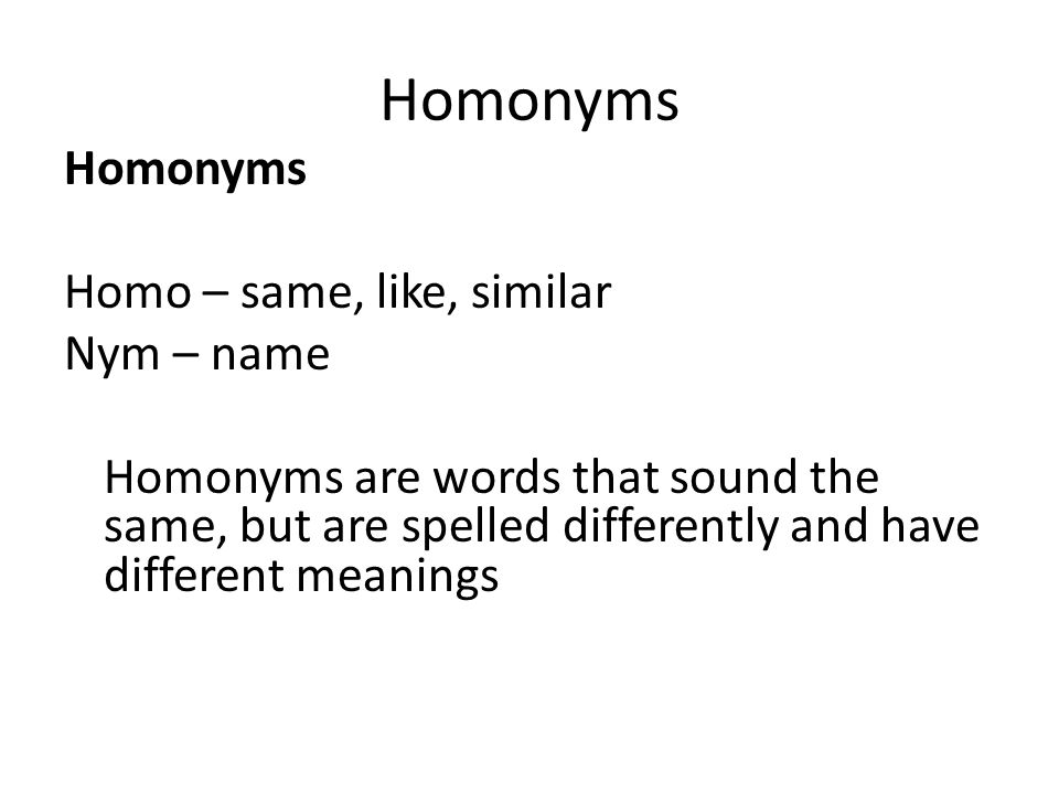 Homonyms Homo – same, like, similar Nym – name Homonyms are words that sound the same, but are spelled differently and have different meanings