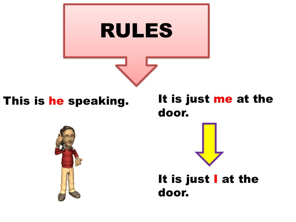 RULES This is he speaking. It is just me at the door. It is just I at the door.