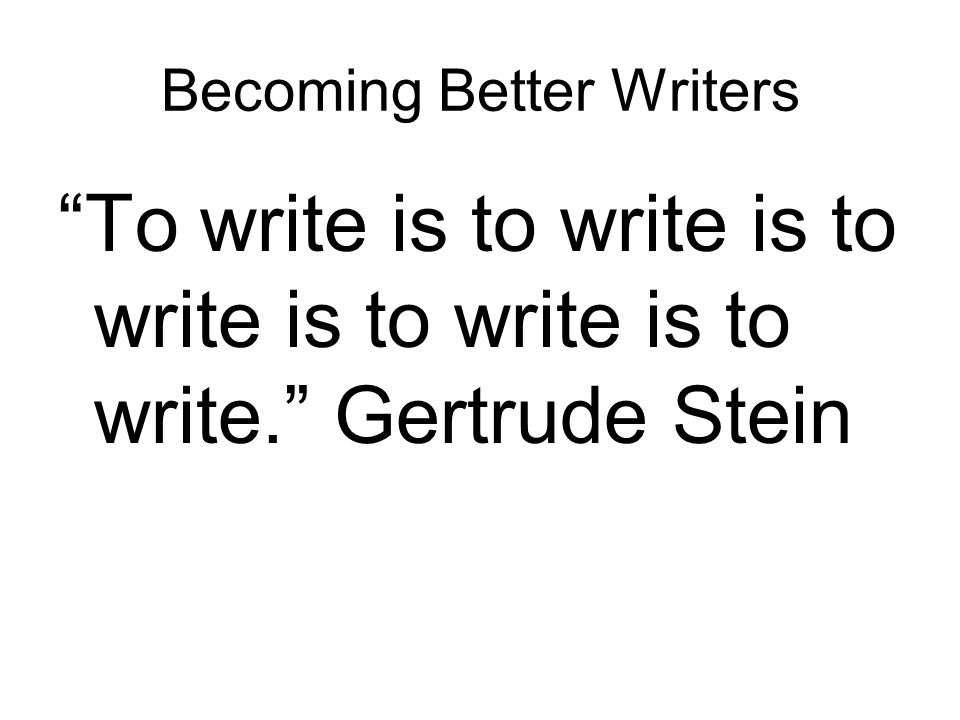 Becoming Better Writers To write is to write is to write is to write is to write. Gertrude Stein