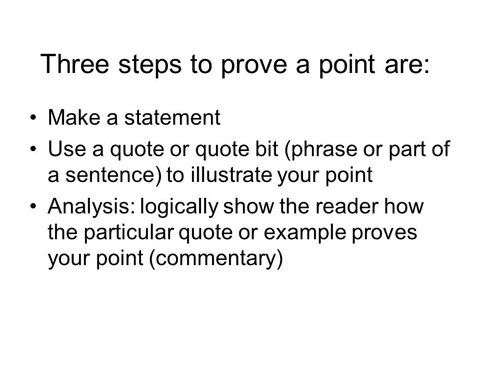 Three steps to prove a point are: Make a statement Use a quote or quote bit (phrase or part of a sentence) to illustrate your point Analysis: logically show the reader how the particular quote or example proves your point (commentary)