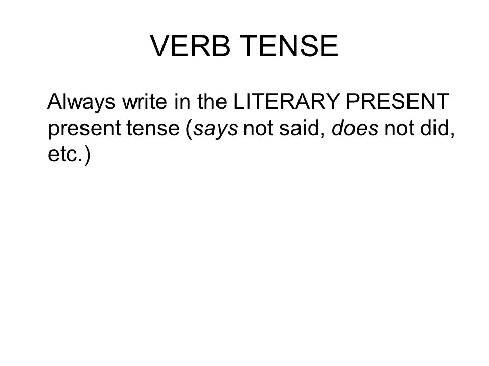 VERB TENSE Always write in the LITERARY PRESENT present tense (says not said, does not did, etc.)
